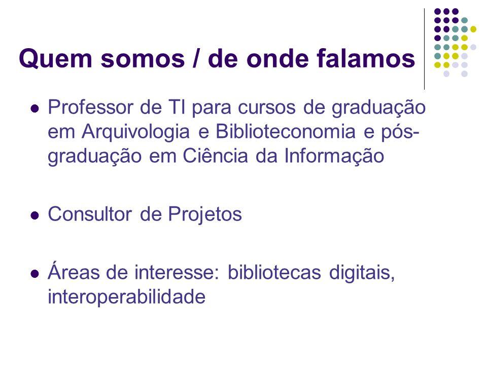 Quem somos / de onde falamos Professor de TI para cursos de graduação em Arquivologia e Biblioteconomia e pós- graduação em Ciência da Informação Consultor de Projetos Áreas de interesse: bibliotecas digitais, interoperabilidade