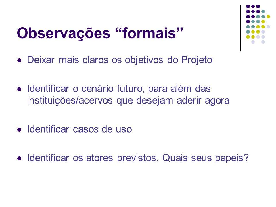Observações formais Deixar mais claros os objetivos do Projeto Identificar o cenário futuro, para além das instituições/acervos que desejam aderir agora Identificar casos de uso Identificar os atores previstos.