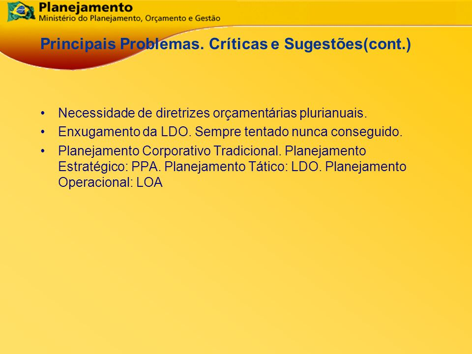 República Federativa do Brasil 22 Principais Problemas. Críticas e Sugestões(cont.) Necessidade de diretrizes orçamentárias plurianuais. Enxugamento d
