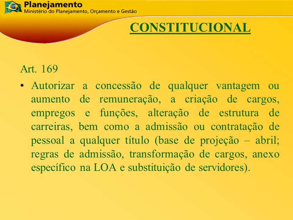 República Federativa do Brasil 6 CONSTITUCIONAL Art. 169 Autorizar a concessão de qualquer vantagem ou aumento de remuneração, a criação de cargos, em