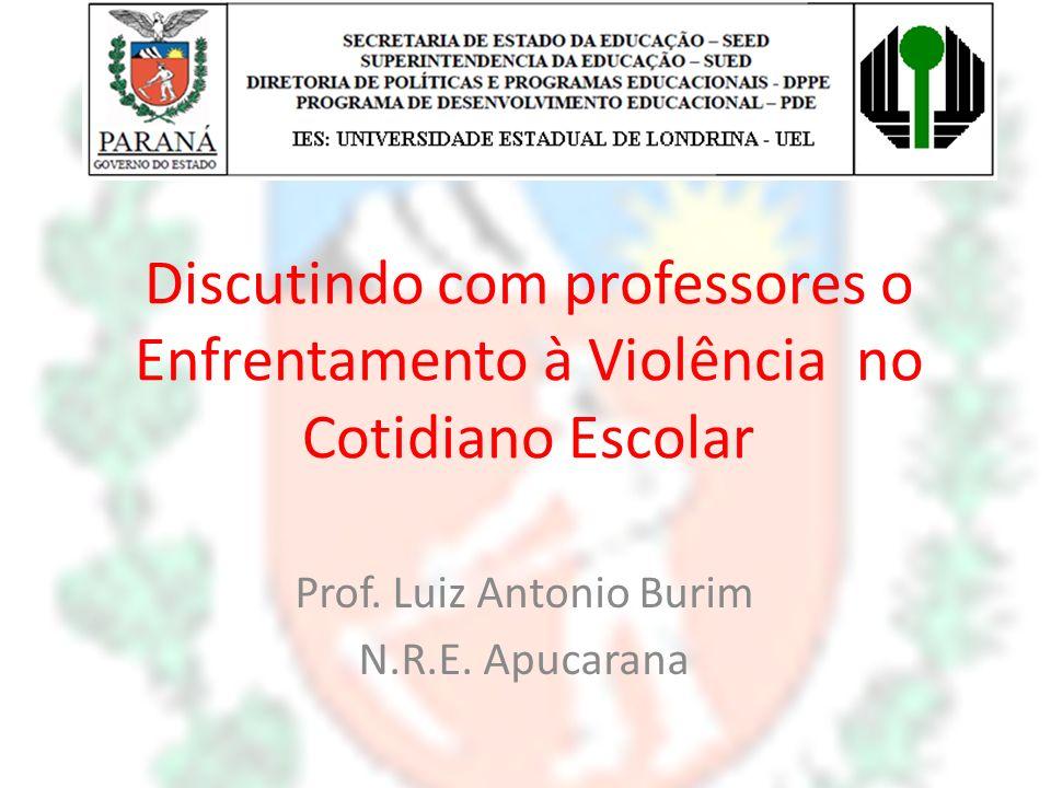 Discutindo com professores o Enfrentamento à Violência no Cotidiano Escolar Prof. Luiz Antonio Burim N.R.E. Apucarana