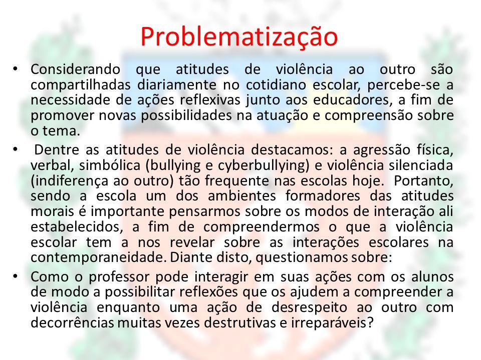 Problematização Considerando que atitudes de violência ao outro são compartilhadas diariamente no cotidiano escolar, percebe-se a necessidade de ações
