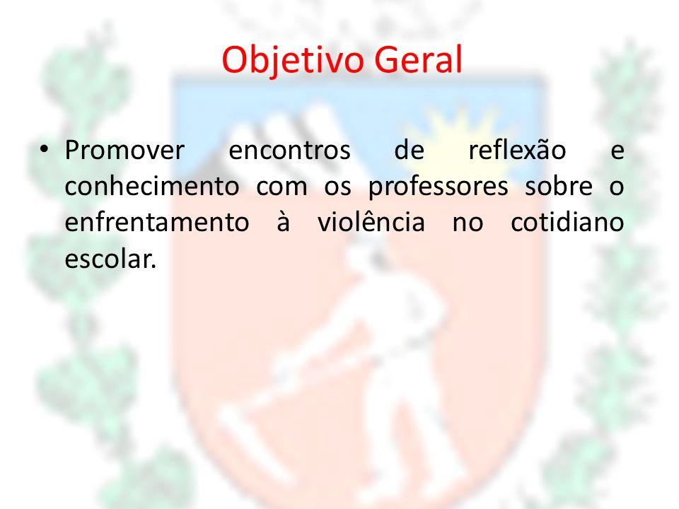 Objetivo Geral Promover encontros de reflexão e conhecimento com os professores sobre o enfrentamento à violência no cotidiano escolar.