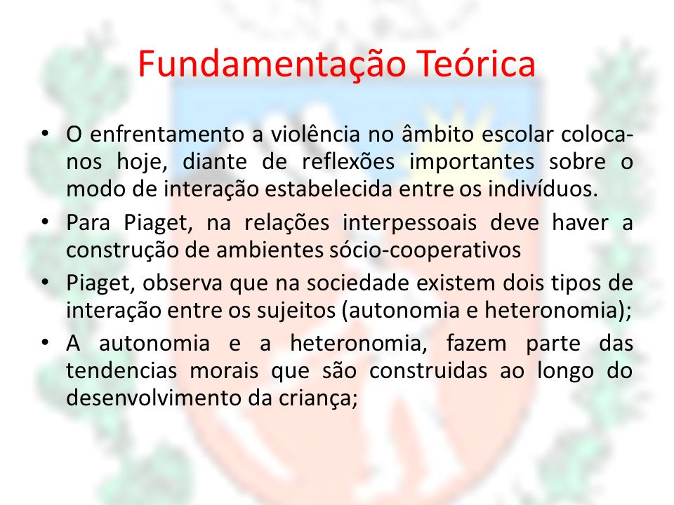 Fundamentação Teórica O enfrentamento a violência no âmbito escolar coloca- nos hoje, diante de reflexões importantes sobre o modo de interação estabe