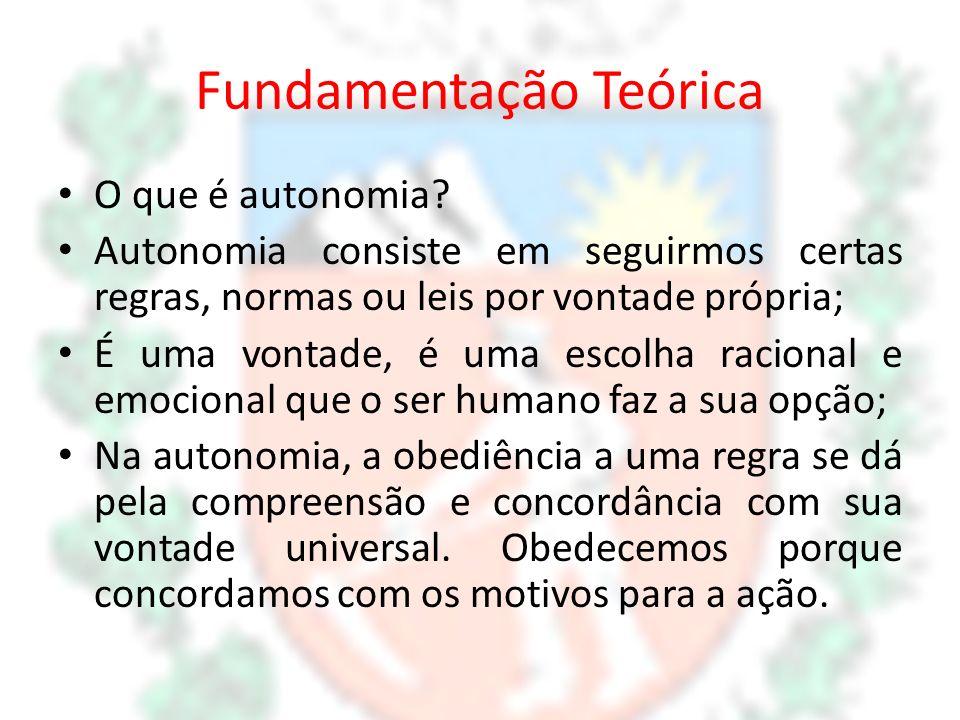 Fundamentação Teórica O que é autonomia? Autonomia consiste em seguirmos certas regras, normas ou leis por vontade própria; É uma vontade, é uma escol