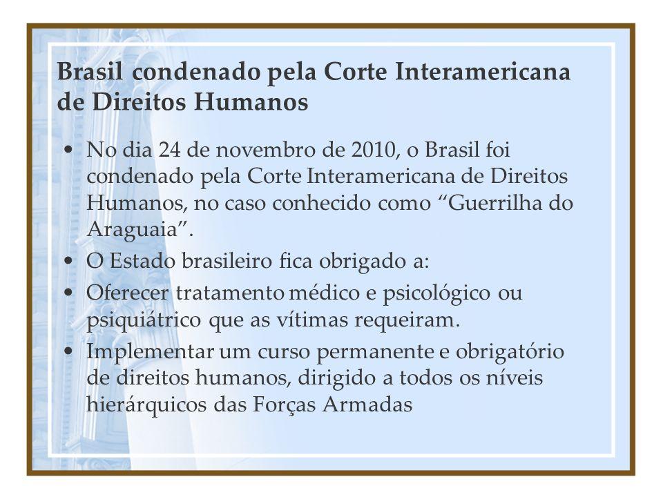 Brasil condenado pela Corte Interamericana de Direitos Humanos No dia 24 de novembro de 2010, o Brasil foi condenado pela Corte Interamericana de Direitos Humanos, no caso conhecido como Guerrilha do Araguaia.