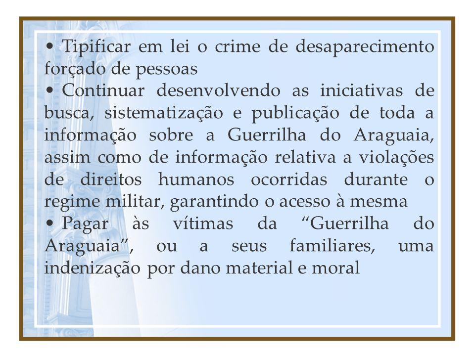 Tipificar em lei o crime de desaparecimento forçado de pessoas Continuar desenvolvendo as iniciativas de busca, sistematização e publicação de toda a