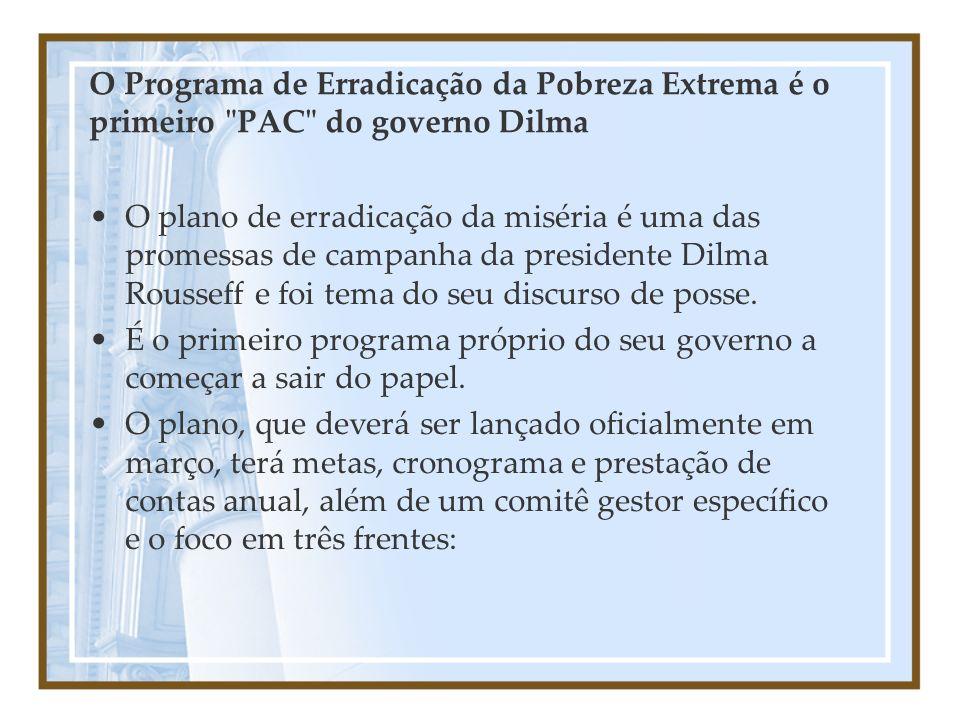 O Programa de Erradicação da Pobreza Extrema é o primeiro PAC do governo Dilma O plano de erradicação da miséria é uma das promessas de campanha da presidente Dilma Rousseff e foi tema do seu discurso de posse.