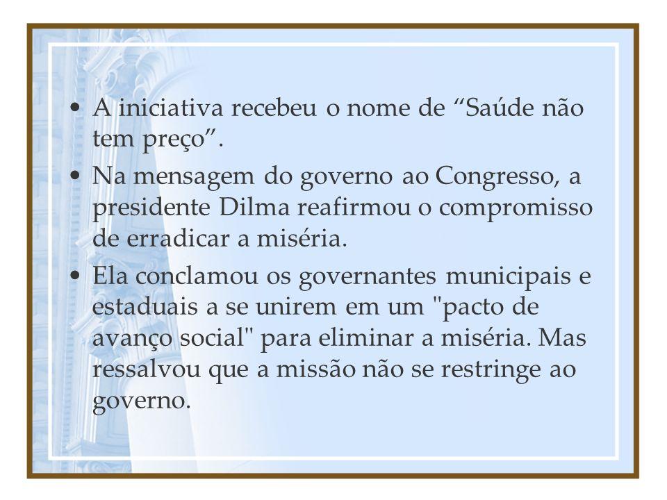 A iniciativa recebeu o nome de Saúde não tem preço. Na mensagem do governo ao Congresso, a presidente Dilma reafirmou o compromisso de erradicar a mis