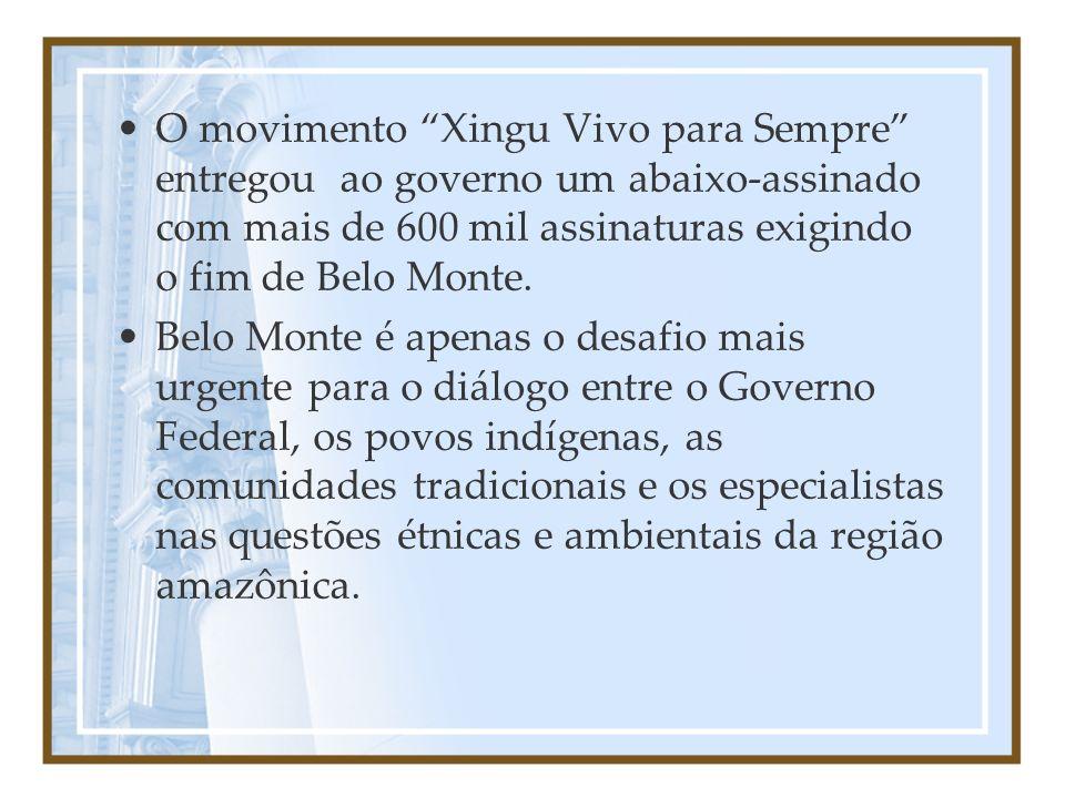 O movimento Xingu Vivo para Sempre entregou ao governo um abaixo-assinado com mais de 600 mil assinaturas exigindo o fim de Belo Monte. Belo Monte é a