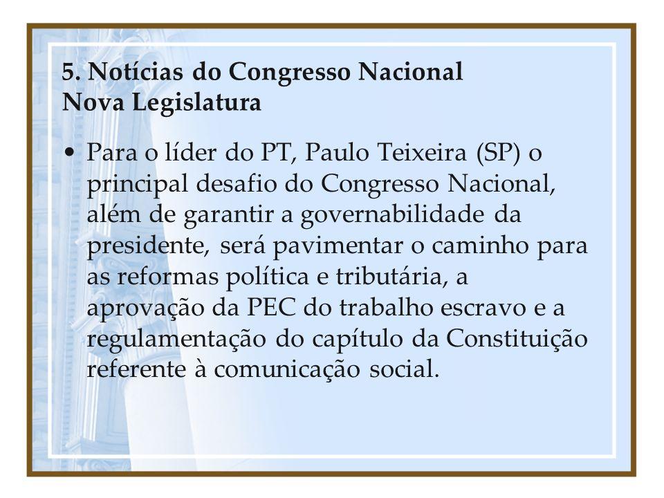 5. Notícias do Congresso Nacional Nova Legislatura Para o líder do PT, Paulo Teixeira (SP) o principal desafio do Congresso Nacional, além de garantir