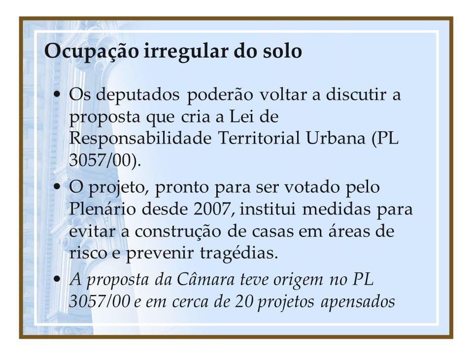 Ocupação irregular do solo Os deputados poderão voltar a discutir a proposta que cria a Lei de Responsabilidade Territorial Urbana (PL 3057/00). O pro