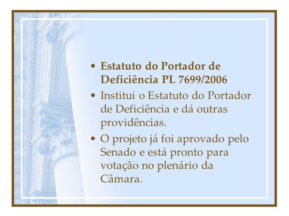 Estatuto do Portador de Deficiência PL 7699/2006 Institui o Estatuto do Portador de Deficiência e dá outras providências. O projeto já foi aprovado pe