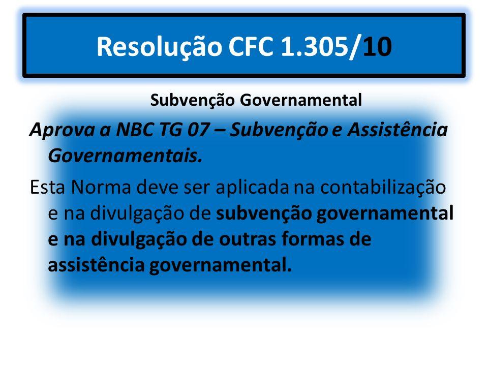 Resolução CFC 1.305/10 Subvenção Governamental Aprova a NBC TG 07 – Subvenção e Assistência Governamentais. Esta Norma deve ser aplicada na contabiliz