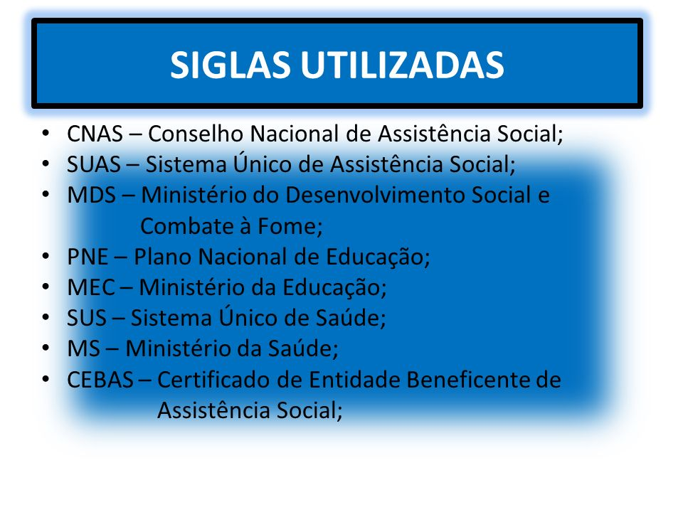 SIGLAS UTILIZADAS CNAS – Conselho Nacional de Assistência Social; SUAS – Sistema Único de Assistência Social; MDS – Ministério do Desenvolvimento Soci