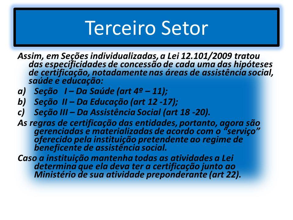 Terceiro Setor Assim, em Seções individualizadas, a Lei 12.101/2009 tratou das especificidades de concessão de cada uma das hipóteses de certificação,