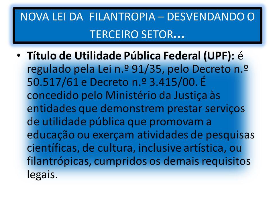NOVA LEI DA FILANTROPIA – DESVENDANDO O TERCEIRO SETOR... Título de Utilidade Pública Federal (UPF): é regulado pela Lei n.º 91/35, pelo Decreto n.º 5