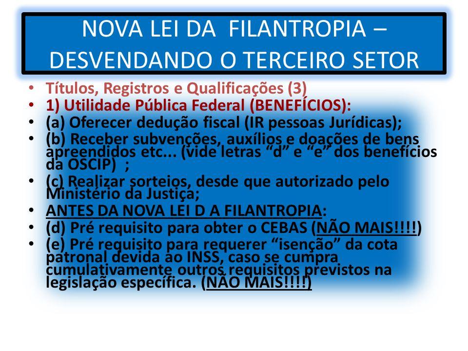 NOVA LEI DA FILANTROPIA – DESVENDANDO O TERCEIRO SETOR Títulos, Registros e Qualificações (3) 1) Utilidade Pública Federal (BENEFÍCIOS): (a) Oferecer