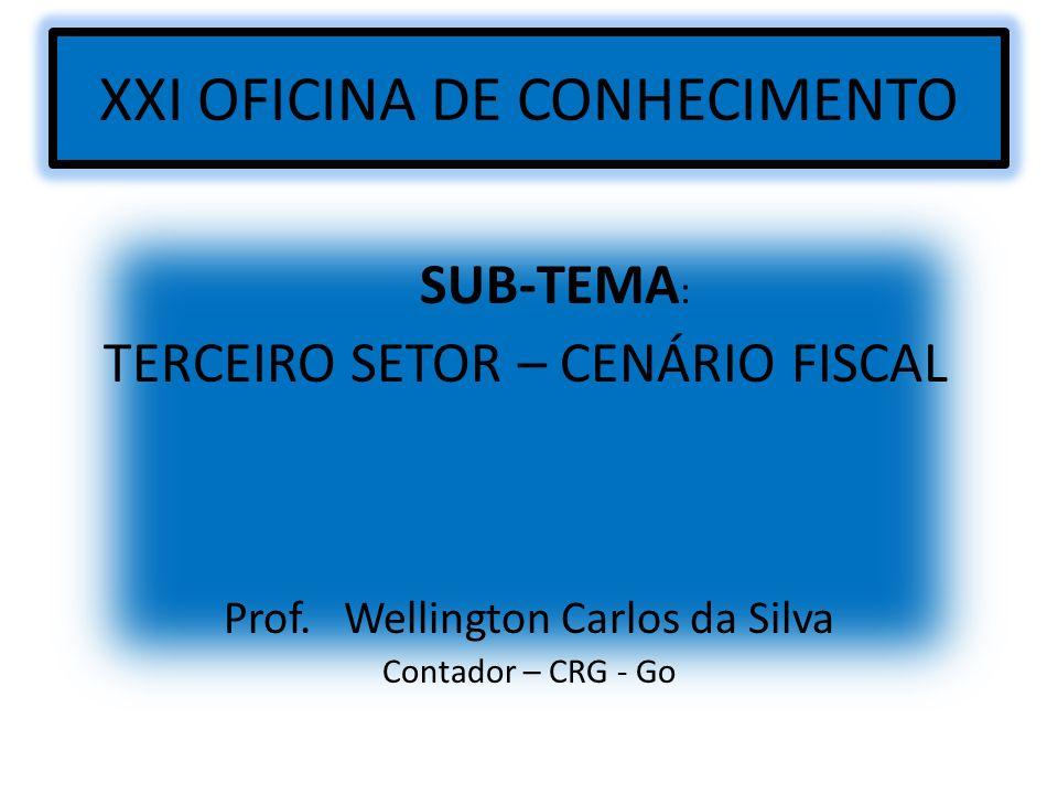 XXI OFICINA DE CONHECIMENTO SUB-TEMA : TERCEIRO SETOR – CENÁRIO FISCAL Prof. Wellington Carlos da Silva Contador – CRG - Go