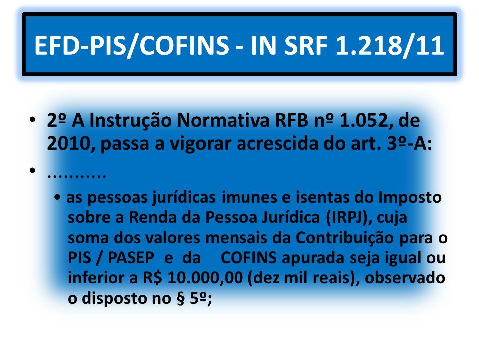 EFD-PIS/COFINS - IN SRF 1.218/11 2º A Instrução Normativa RFB nº 1.052, de 2010, passa a vigorar acrescida do art. 3º-A:........... as pessoas jurídic
