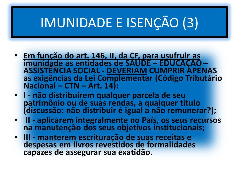 IMUNIDADE E ISENÇÃO (3) Em função do art. 146, II, da CF, para usufruir as imunidade as entidades de SAÚDE – EDUCAÇÃO – ASSISTÊNCIA SOCIAL - DEVERIAM