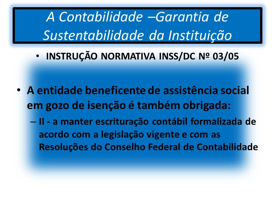 A Contabilidade –Garantia de Sustentabilidade da Instituição INSTRUÇÃO NORMATIVA INSS/DC Nº 03/05 A entidade beneficente de assistência social em gozo