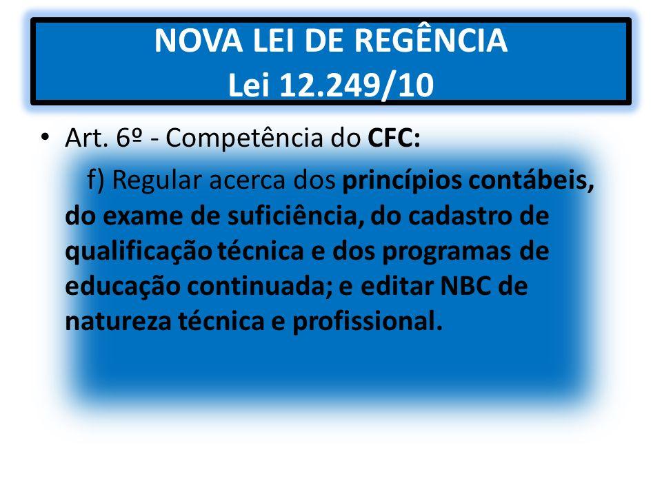 NOVA LEI DE REGÊNCIA Lei 12.249/10 Art. 6º - Competência do CFC: f) Regular acerca dos princípios contábeis, do exame de suficiência, do cadastro de q