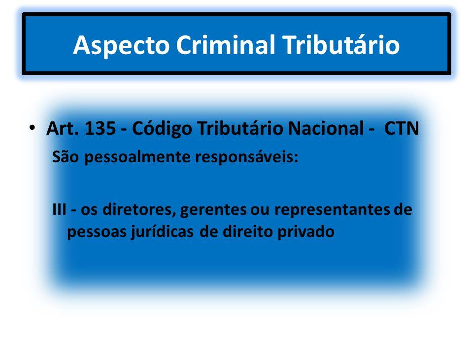 Aspecto Criminal Tributário Art. 135 - Código Tributário Nacional - CTN São pessoalmente responsáveis: III - os diretores, gerentes ou representantes