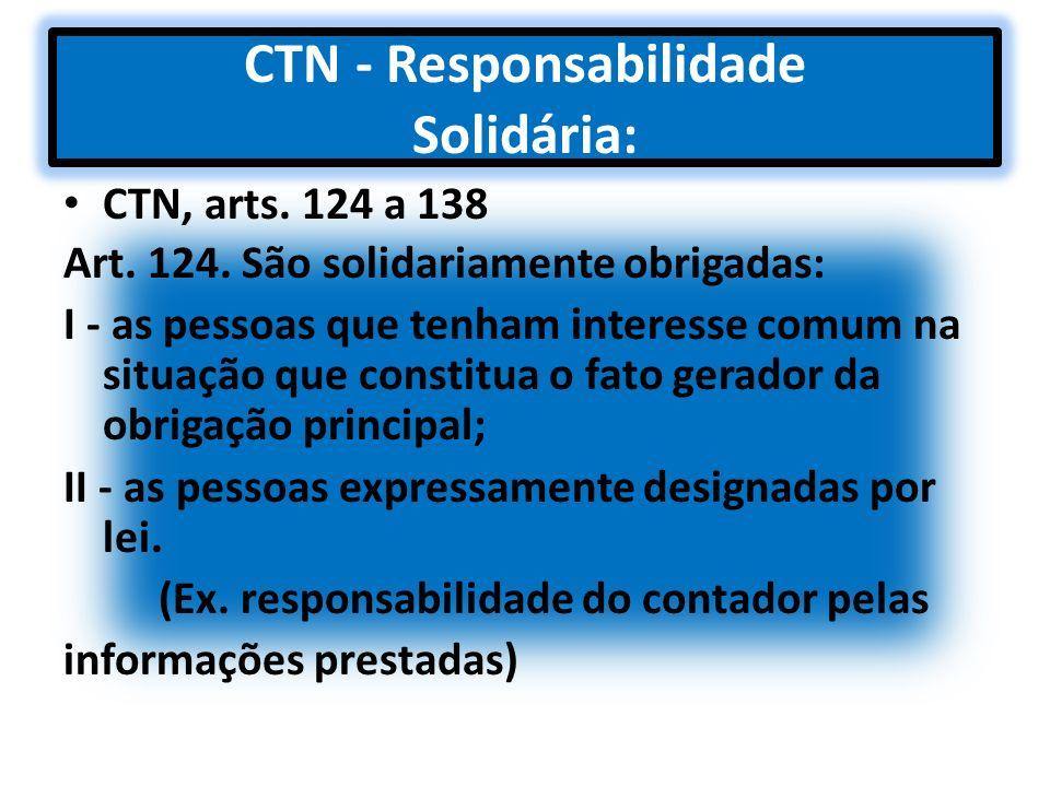 CTN - Responsabilidade Solidária: CTN, arts. 124 a 138 Art. 124. São solidariamente obrigadas: I - as pessoas que tenham interesse comum na situação q