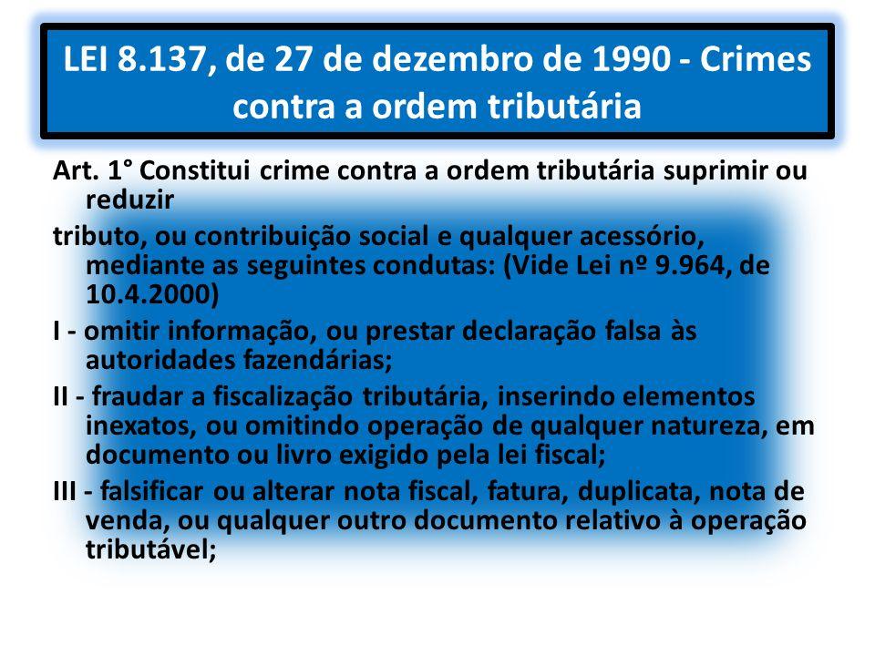 LEI 8.137, de 27 de dezembro de 1990 - Crimes contra a ordem tributária Art. 1° Constitui crime contra a ordem tributária suprimir ou reduzir tributo,