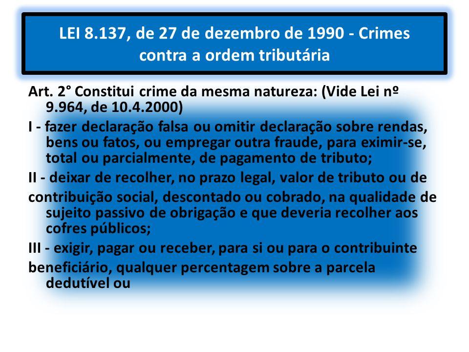 LEI 8.137, de 27 de dezembro de 1990 - Crimes contra a ordem tributária Art. 2° Constitui crime da mesma natureza: (Vide Lei nº 9.964, de 10.4.2000) I