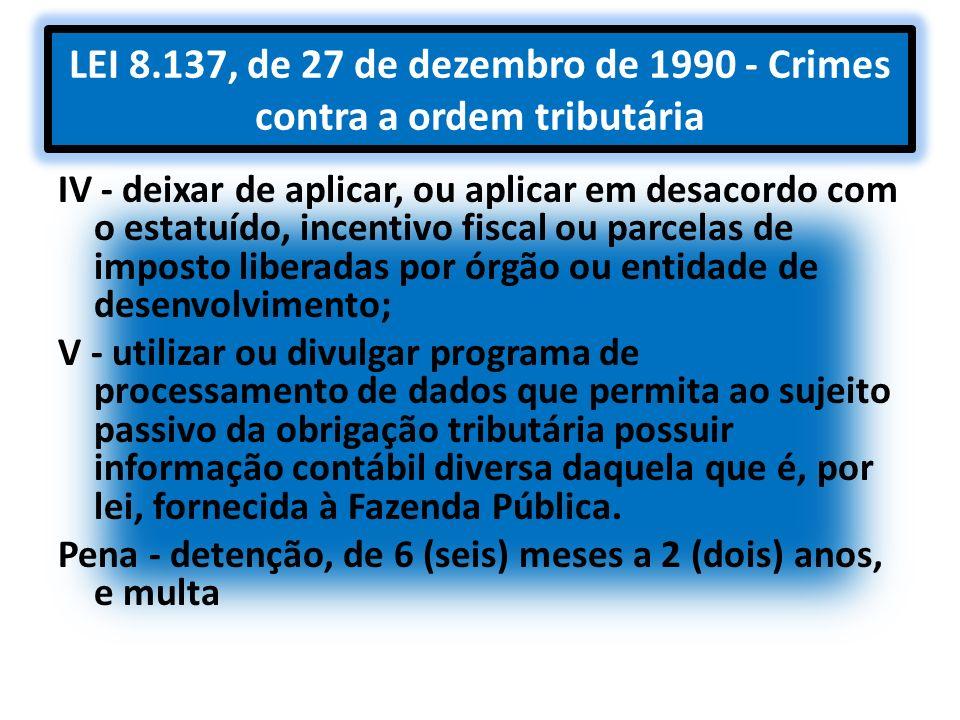 LEI 8.137, de 27 de dezembro de 1990 - Crimes contra a ordem tributária IV - deixar de aplicar, ou aplicar em desacordo com o estatuído, incentivo fis