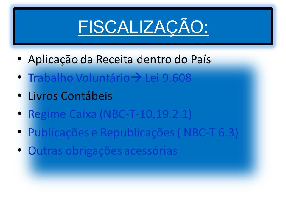 FISCALIZAÇÃO: Aplicação da Receita dentro do País Trabalho Voluntário Lei 9.608 Livros Contábeis Regime Caixa (NBC-T-10.19.2.1) Publicações e Republic