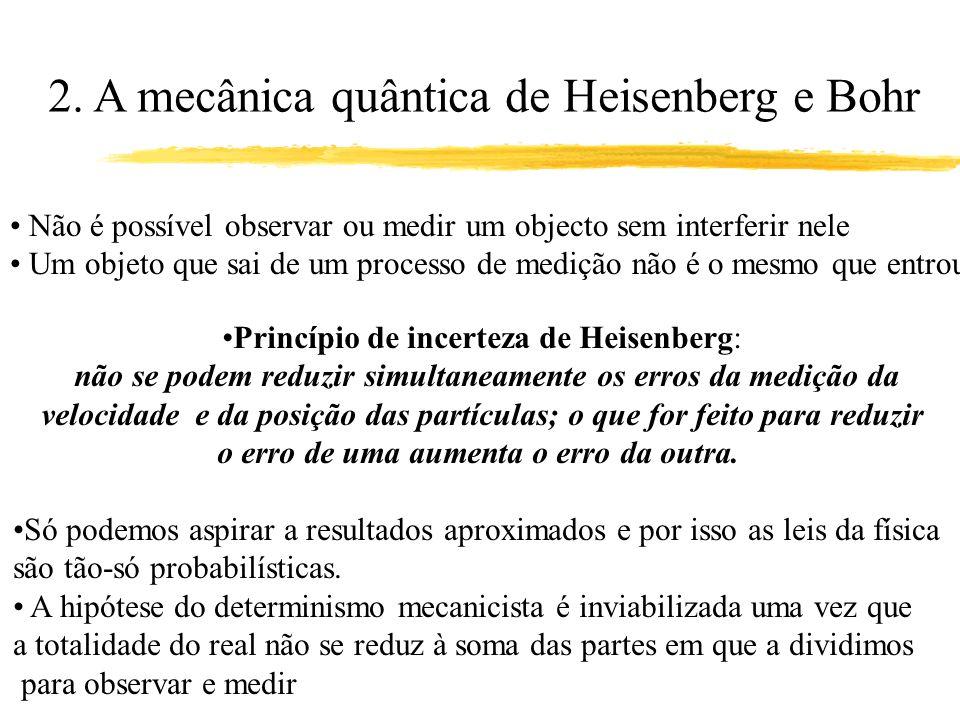 2. A mecânica quântica de Heisenberg e Bohr Não é possível observar ou medir um objecto sem interferir nele Um objeto que sai de um processo de mediçã