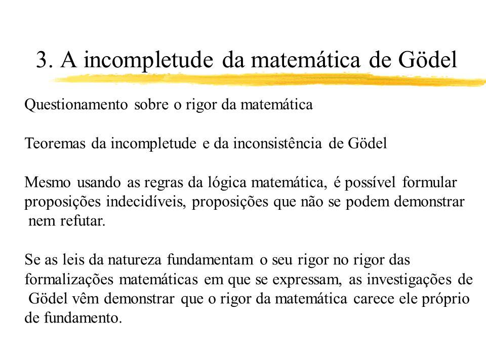 3. A incompletude da matemática de Gödel Questionamento sobre o rigor da matemática Teoremas da incompletude e da inconsistência de Gödel Mesmo usando