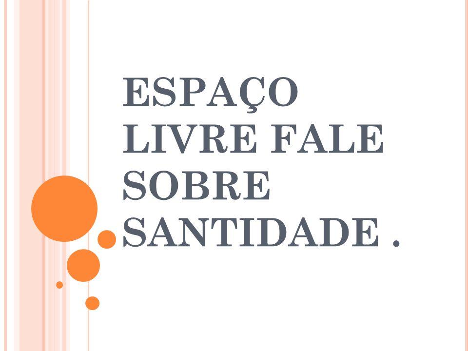 ESPAÇO LIVRE FALE SOBRE SANTIDADE.