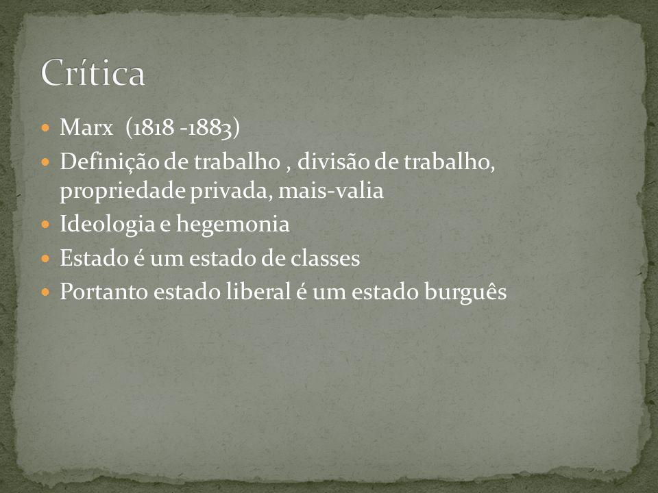 Marx (1818 -1883) Definição de trabalho, divisão de trabalho, propriedade privada, mais-valia Ideologia e hegemonia Estado é um estado de classes Portanto estado liberal é um estado burguês