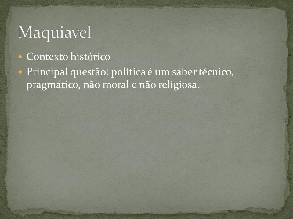Contexto histórico Principal questão: política é um saber técnico, pragmático, não moral e não religiosa.