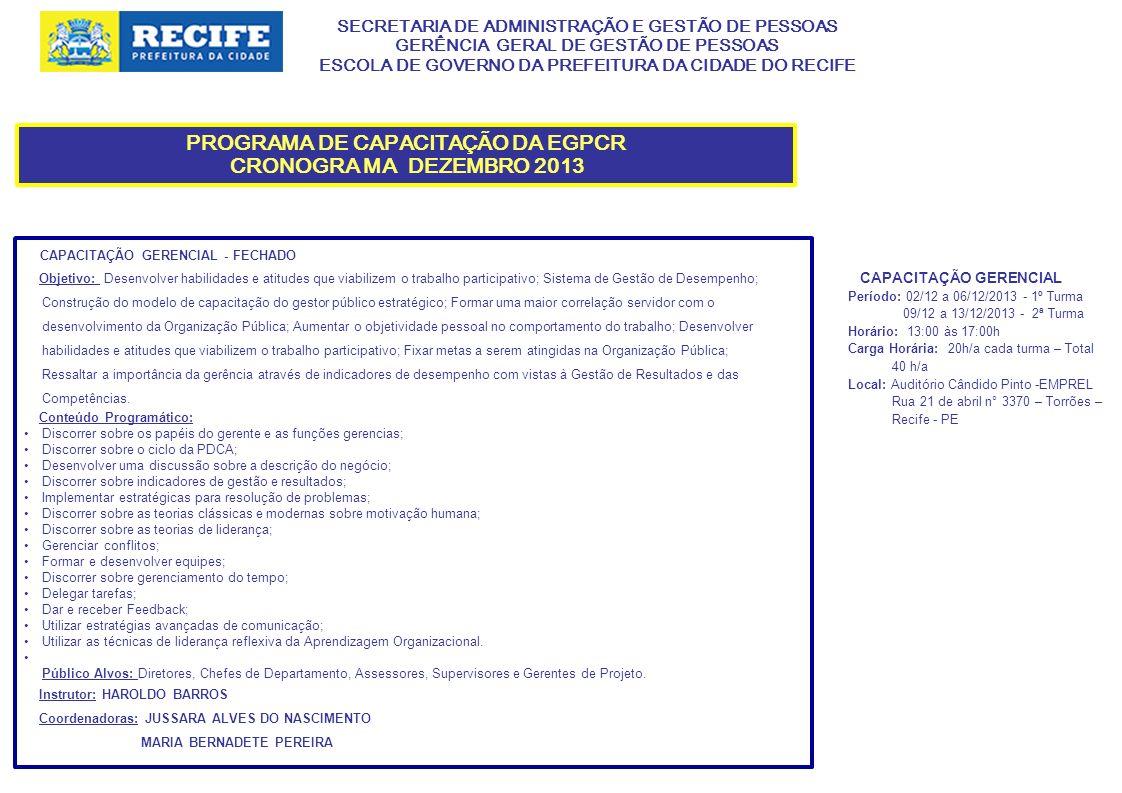 SECRETARIA DE ADMINISTRAÇÃO E GESTÃO DE PESSOAS GERÊNCIA GERAL DE GESTÃO DE PESSOAS ESCOLA DE GOVERNO DA PREFEITURA DA CIDADE DO RECIFE PROGRAMA DE CAPACITAÇÃO DA EGPCR CRONOGRA MA DEZEMBRO 2013 CAPACITAÇÃO GERENCIAL - FECHADO Objetivo: Desenvolver habilidades e atitudes que viabilizem o trabalho participativo; Sistema de Gestão de Desempenho; Construção do modelo de capacitação do gestor público estratégico; Formar uma maior correlação servidor com o desenvolvimento da Organização Pública; Aumentar o objetividade pessoal no comportamento do trabalho; Desenvolver habilidades e atitudes que viabilizem o trabalho participativo; Fixar metas a serem atingidas na Organização Pública; Ressaltar a importância da gerência através de indicadores de desempenho com vistas à Gestão de Resultados e das Competências.