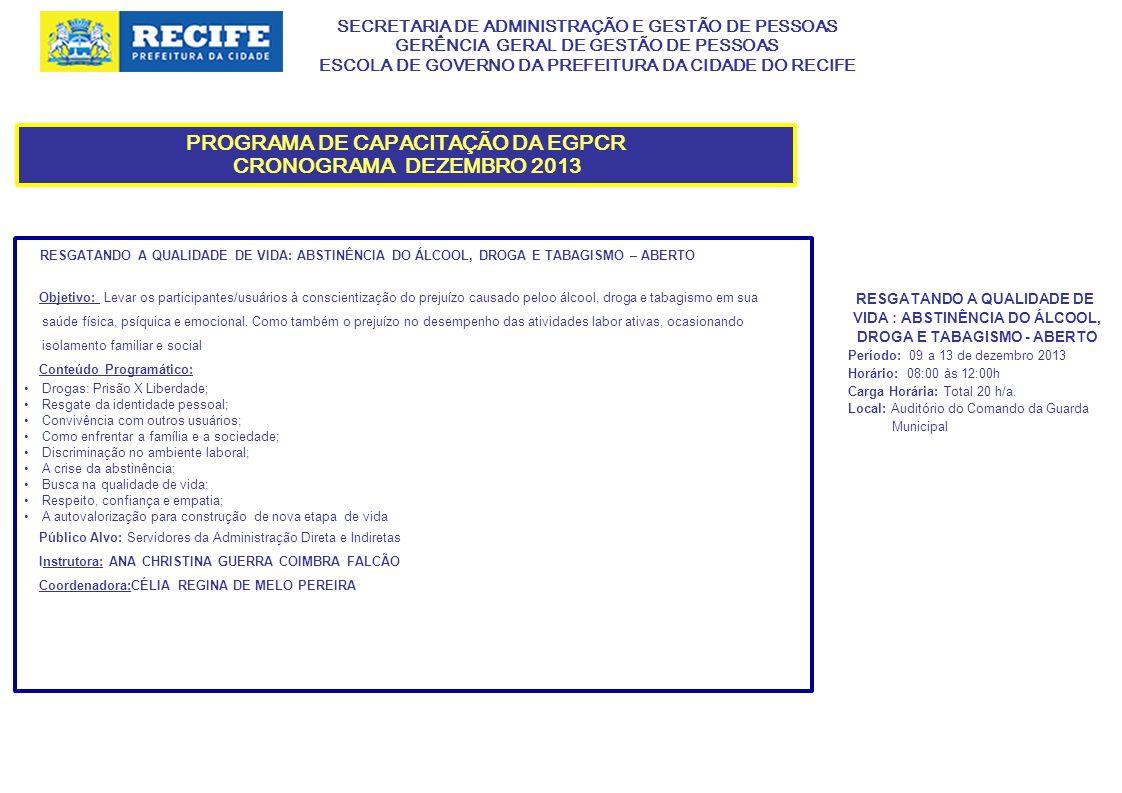 SECRETARIA DE ADMINISTRAÇÃO E GESTÃO DE PESSOAS GERÊNCIA GERAL DE GESTÃO DE PESSOAS ESCOLA DE GOVERNO DA PREFEITURA DA CIDADE DO RECIFE PROGRAMA DE CAPACITAÇÃO DA EGPCR CRONOGRAMA DEZEMBRO 2013 RESGATANDO A QUALIDADE DE VIDA: ABSTINÊNCIA DO ÁLCOOL, DROGA E TABAGISMO – ABERTO Objetivo: Levar os participantes/usuários à conscientização do prejuízo causado peloo álcool, droga e tabagismo em sua saúde física, psíquica e emocional.