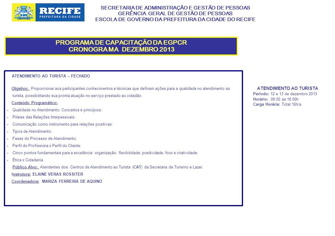 SECRETARIA DE ADMINISTRAÇÃO E GESTÃO DE PESSOAS GERÊNCIA GERAL DE GESTÃO DE PESSOAS ESCOLA DE GOVERNO DA PREFEITURA DA CIDADE DO RECIFE PROGRAMA DE CAPACITAÇÃO DA EGPCR CRONOGRA MA DEZEMBRO 2013 ATENDIMENTO AO TURISTA – FECHADO Objetivo: Proporcionar aos participantes conhecimentos e técnicas que definam ações para a qualidade no atendimento ao turista, possibilitando sua pronta atuação no serviço prestado ao cidadão.