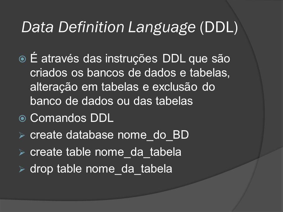 Data Definition Language (DDL) É através das instruções DDL que são criados os bancos de dados e tabelas, alteração em tabelas e exclusão do banco de