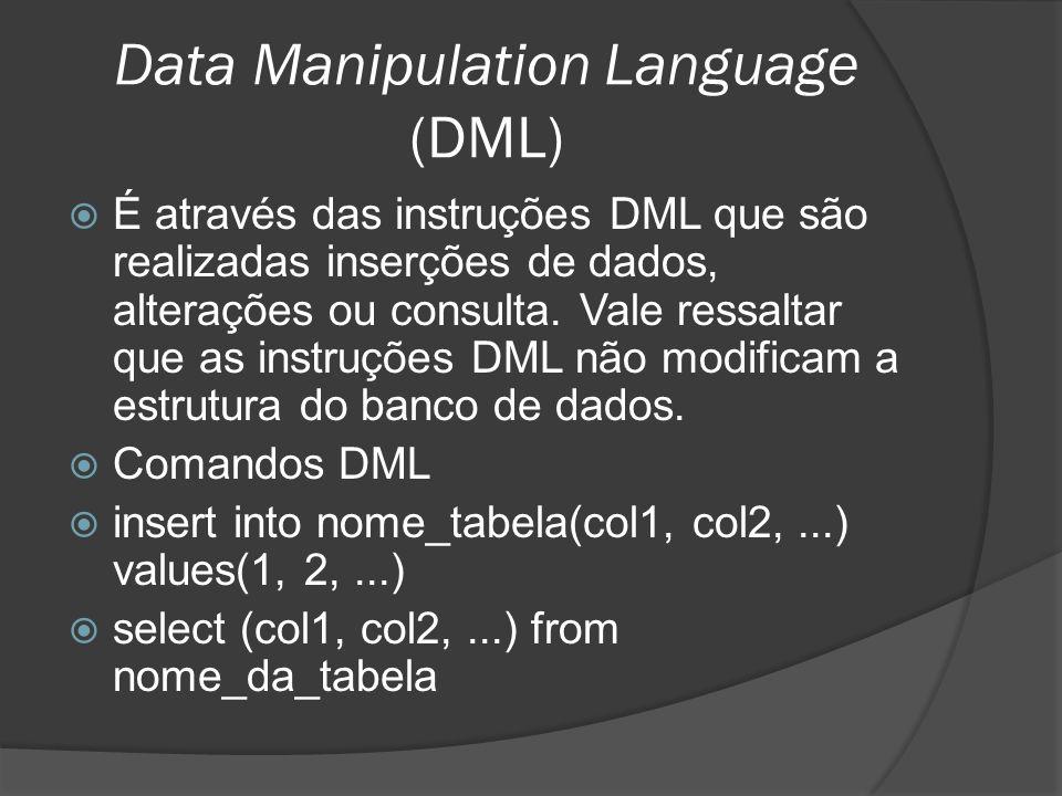 Data Manipulation Language (DML) É através das instruções DML que são realizadas inserções de dados, alterações ou consulta. Vale ressaltar que as ins