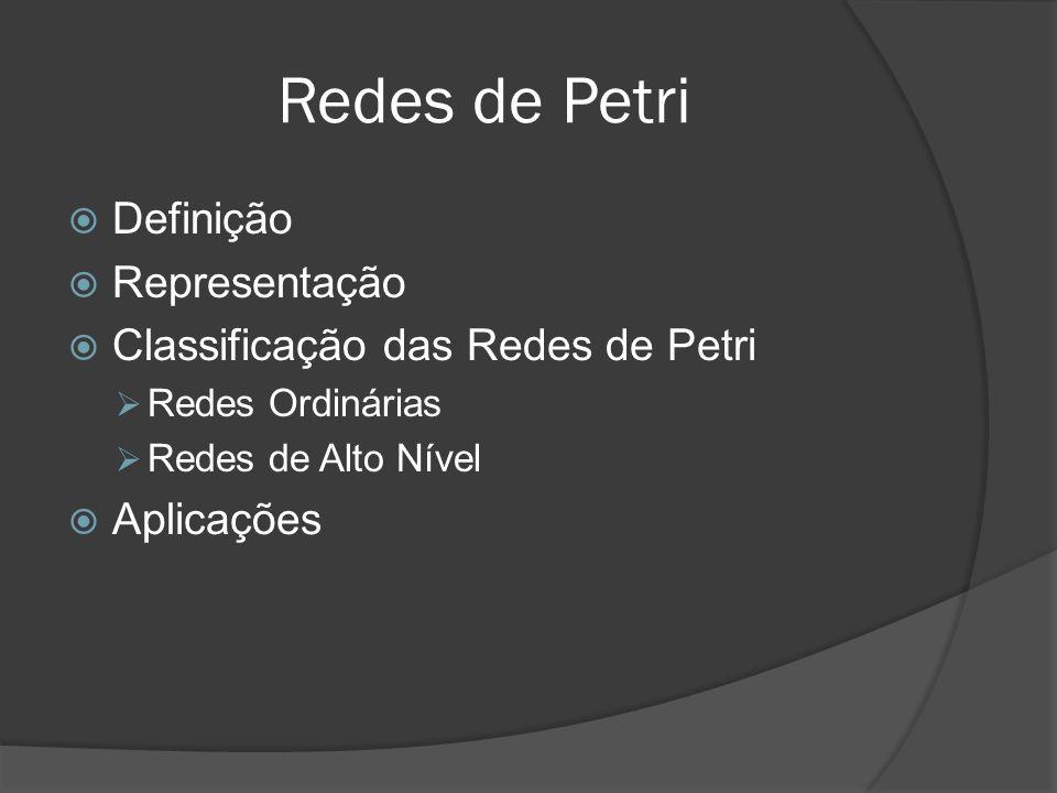 Definição Representação Classificação das Redes de Petri Redes Ordinárias Redes de Alto Nível Aplicações