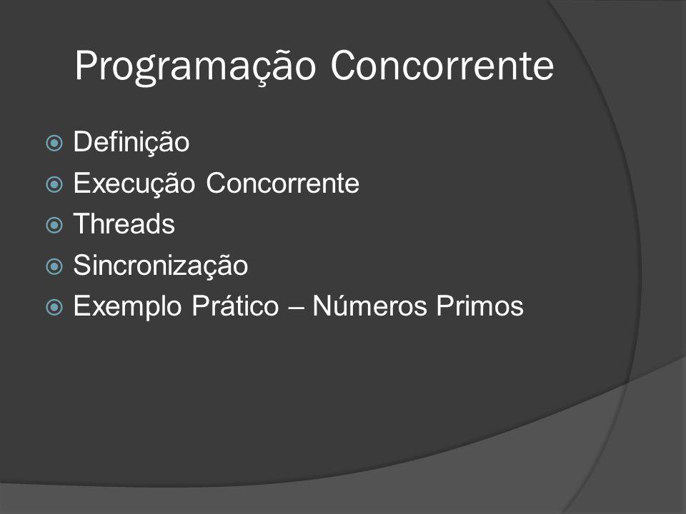 Programação Concorrente Definição Execução Concorrente Threads Sincronização Exemplo Prático – Números Primos