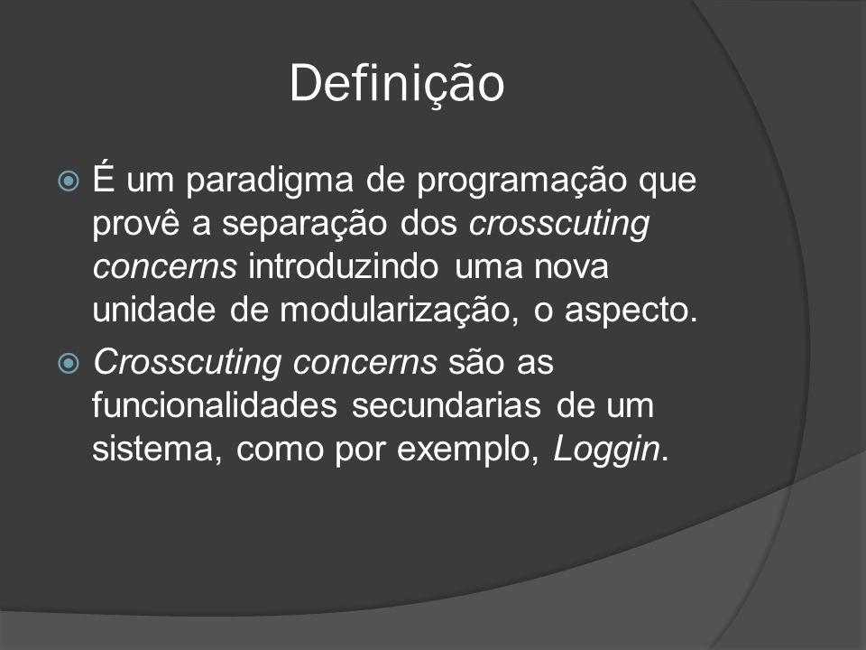 Definição É um paradigma de programação que provê a separação dos crosscuting concerns introduzindo uma nova unidade de modularização, o aspecto. Cros