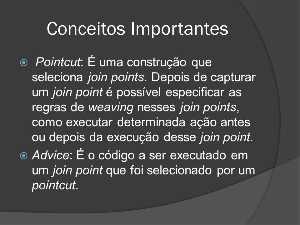 Conceitos Importantes Pointcut: É uma construção que seleciona join points. Depois de capturar um join point é possível especificar as regras de weavi