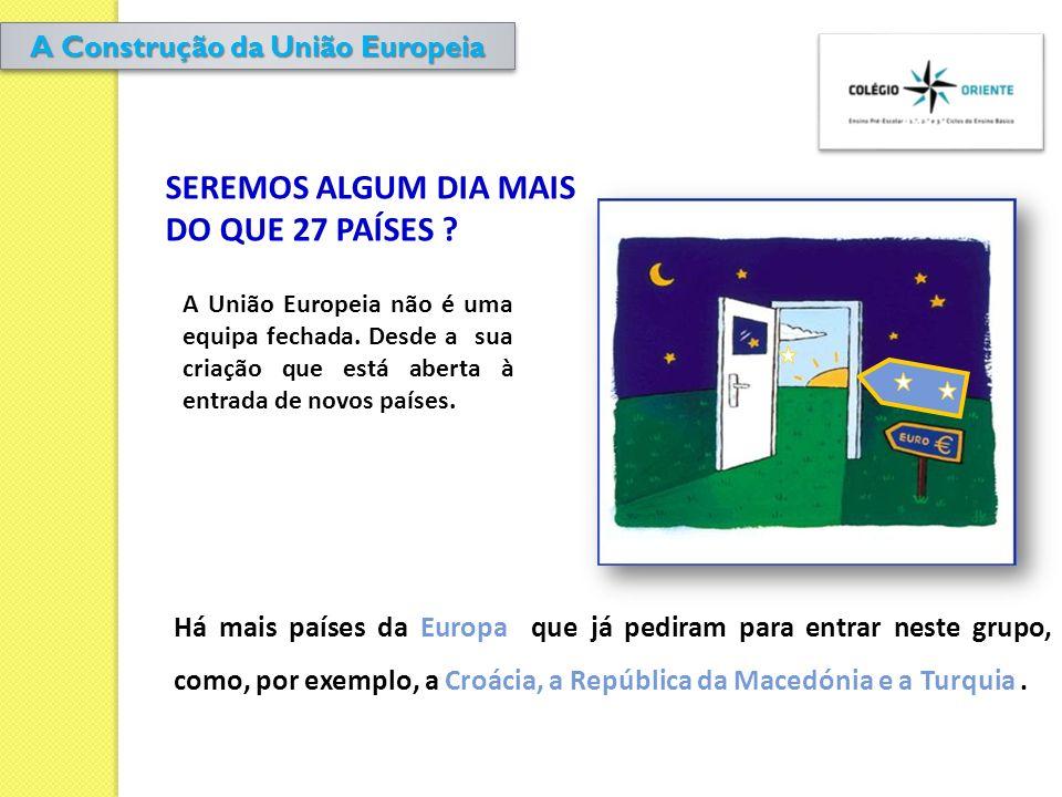 SEREMOS ALGUM DIA MAIS DO QUE 27 PAÍSES ? A União Europeia não é uma equipa fechada. Desde a sua criação que está aberta à entrada de novos países. Há