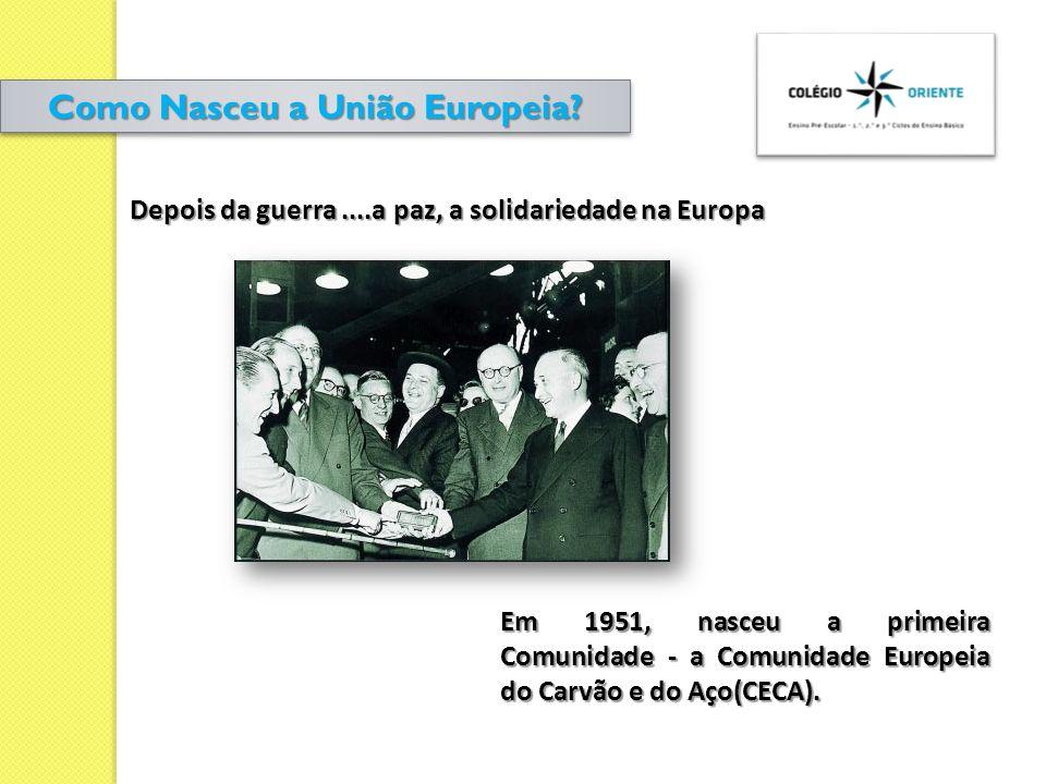 Em 1951, nasceu a primeira Comunidade - a Comunidade Europeia do Carvão e do Aço(CECA). Depois da guerra....a paz, a solidariedade na Europa