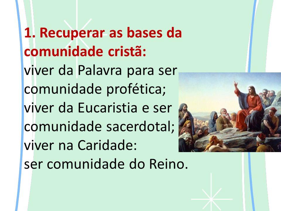 1. Recuperar as bases da comunidade cristã: viver da Palavra para ser comunidade profética; viver da Eucaristia e ser comunidade sacerdotal; viver na